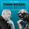 THINK BIGGER, THINK BETTER