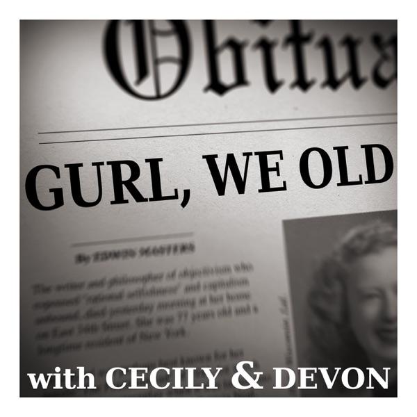 Gurl, We OLD