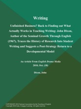 Writing: Unfinished Business? Back to Finding out What Actually Works in Teaching Writing: John Dixon, Author of the Seminal Growth Through English (1967), Traces the History of Research Into Student Writing and Suggests a Post-Strategy Return to a Develo
