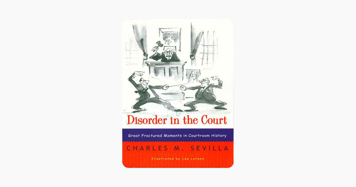 Disorder in the Court: Great Fractured Moments in Courtroom History - Charles M. Sevilla