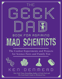 The Geek Dad Book for Aspiring Mad Scientists book