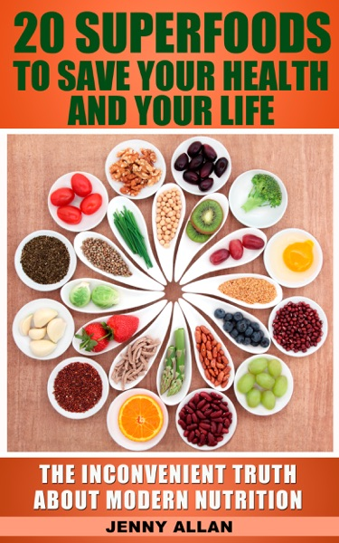 20 Superfoods To Save Your Health And Your Life: The Inconvenient Truth About Modern Nutrition - Jenny Allan book cover