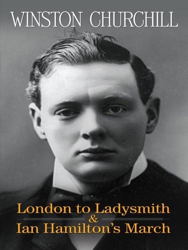 Winston Churchill - London to Ladysmith & Ian Hamilton's March