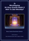 Is Worshipping Sri Guru Granth Sahib Ji Akin to Idol Worship?