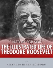History For Kids: The Illustrated Life Of Theodore Roosevelt
