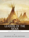 Leaders Of The Sioux The Lives And Legacies Of Sitting Bull Crazy Horse And Red Cloud