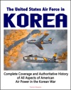 The United States Air Force In Korea 1950-1953 Complete Coverage And Authoritative History Of All Aspects Of American Air Power In The Korean War