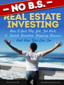 No B.S. Real Estate Investing - How I Quit My Job, Got Rich, & Found Freedom Flipping Houses ... And How You Can Too