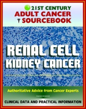 21st Century Adult Cancer Sourcebook: Renal Cell Cancer, Kidney Cancer, Renal Adenocarcinoma, Hypernephroma - Clinical Data for Patients, Families, and Physicians