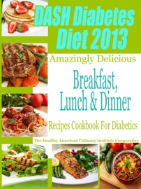 Dash Diet Diabetes Diet 2013 Amazingly Delicious Breakfast Lunch And Dinner Recipes Cookbook For Diabetics