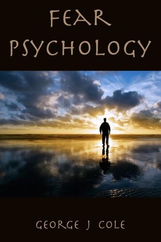 Fear Psychology - George J Cole - George J Cole