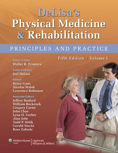Walter R. Frontera, Joel A. DeLisa, Bruce M. Gans, Nicolas E. Walsh, Lawrence R. Robinson, Jeffrey R. Basford, William L. Bockenek, Gregory T. Carter, John Chae, Lynn H. Gerber, Alan M. Jette, Todd P. Stitik, Gerold Stucki & Ross D. Zafonte - DeLisa's Physical Medicine & Rehabilitation: Volume I, Fifth Edition