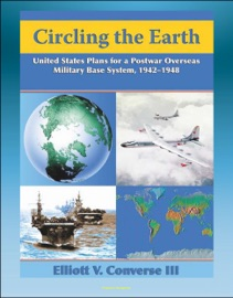 CIRCLING THE EARTH: UNITED STATES PLANS FOR A POSTWAR OVERSEAS MILITARY BASE SYSTEM, 1942-1948 - PROJECTING MILITARY POWER AFTER WORLD WAR II