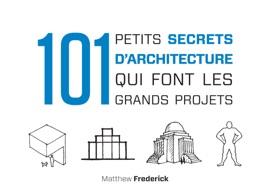 101 PETITS SECRETS DARCHITECTURE QUI FONT LES GRANDS PROJETS
