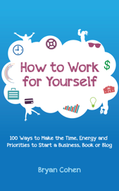 How to Work for Yourself: 100 Ways to Make the Time, Energy and Priorities to Start a Business, Book or Blog book