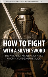 HOW TO FIGHT WITH A SILVER SWORD - THE WITCHER 2: ASSASSINS OF KINGS UNOFFICIAL VIDEO GAME GUIDE