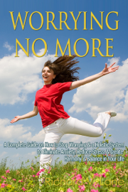 Worrying No More: A Complete Guide on How to Stop Worrying & a Holistic System to Eliminate Anxiety, Reduce Stress, & Create Harmony & Balance in Your Life