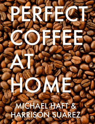 Perfect Coffee at Home - Michael Haft & Harrison Suarez book