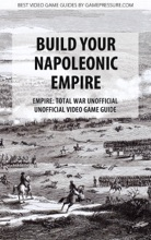 Build Your Napoleonic Empire - Empire: Total War Unofficial Unofficial Video Game Guide