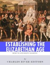 Establishing the Elizabethan Age: The Lives and Legacies of Henry VIII, Anne Boleyn and Elizabeth I