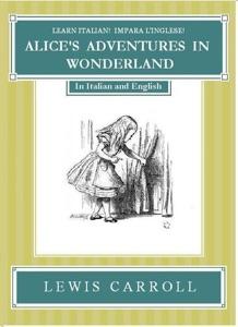 Impara l'Inglese! Learn Italian! LE AVVENTURE DI ALICE NEL PAESE DELLE MERAVIGLIE: In Inglese ed Italiano Book Cover