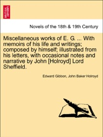 MISCELLANEOUS WORKS OF E. G. ... WITH MEMOIRS OF HIS LIFE AND WRITINGS; COMPOSED BY HIMSELF; ILLUSTRATED FROM HIS LETTERS, WITH OCCASIONAL NOTES AND NARRATIVE BY JOHN [HOLROYD] LORD SHEFFIELD. VOL. I