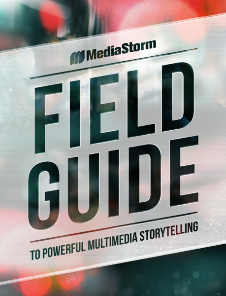 MediaStorm Field Guide to Powerful Multimedia Storytelling