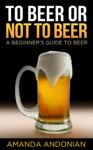 To Beer Or Not To Beer A Beginners Guide To Beer