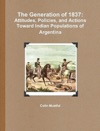 The Generation Of 1837 Attitudes Policies And Actions Toward Indian Populations Of Argentina