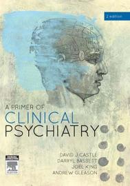 A Primer of Clinical Psychiatry - David Castle, Darryl Bassett, Joel King & Andrew Gleason