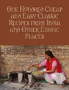 One Hundred Cheap And Easy Classic Recipes From India And Other Exotic Places