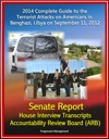 2014 Complete Guide To The Terrorist Attacks On Americans In Benghazi Libya On September 11 2012 Senate Report House Interview Transcripts Accountability Review Board ARB