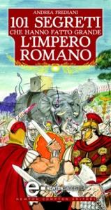 101 segreti che hanno fatto grande l'impero romano da Andrea Frediani