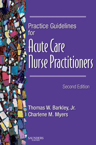 Thomas W. Barkley Jr. DSN, APRN, CS, BC, ACNP & Charlene M. Myers MSN, RN, CS, APRN, BC, ACNP, CCRN - Practice Guidelines for Acute Care Nurse Practitioners - E-Book