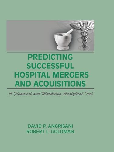 William Winston, David P Angrisani & Robert L Goldman - Predicting Successful Hospital Mergers and Acquisitions