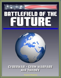 BATTLEFIELD OF THE FUTURE: 21ST CENTURY WARFARE ISSUES - AIR THEORY FOR THE 21ST CENTURY, CYBERWAR, BIOLOGICAL WEAPONS AND GERM WARFARE, NEW-ERA WARFARE