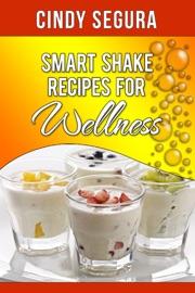 Smart Shake Recipes for Wellness - Cindy Segura