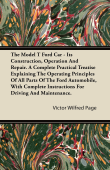 The Model T Ford Car - Its Construction, Operation And Repair. A Complete Practical Treatise Explaining The Operating Principles Of All Parts Of The Ford Automobile, With Complete Instructions For Driving And Maintenance.