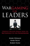 Wargaming For Leaders Strategic Decision Making From The Battlefield To The Boardroom