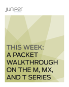 This Week: A Packet Walkthrough On the M, MX, and T Series