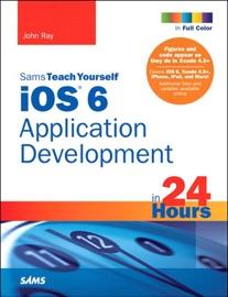 Sams Teach Yourself iOS 6 Application Development in 24 Hours, 4/e - John Ray