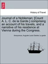 Journal Of A Nobleman; [Count A. L. C. De La Garde.] Comprising An Account Of His Travels, And A Narrative Of His Residence At Vienna During The Congress.
