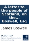 A Letter To The People Of Scotland On The Alarming Attempt To Infringe The Articles Of The Union And Introduce A Most Pernicious Innovation By Diminishing The Number Of The Lords Of Session By James Boswell Esq