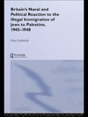 Britains Naval And Political Reaction To The Illegal Immigration Of Jews To Palestine 1945-1949