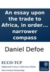 An Essay Upon The Trade To Africa In Order To Set The Merits Of That Cause In A True Light And Bring The Disputes Between The African Company And The Separate Traders Into A Narrower Compass