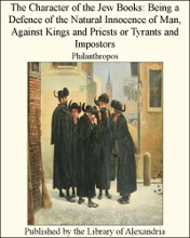 The Character Of The Jew Books: Being, A Defence of The Natural Innocence of Man, Against Kings and Priests or Tyrants and Impostors