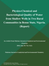 Physico-Chemical And Bacteriological Quality Of Water From Shallow Wells In Two Rural Communities In Benue State, Nigeria (Report)