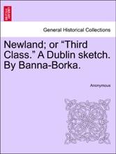 "Newland; Or ""Third Class."" A Dublin Sketch. By Banna-Borka."