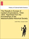 The Results In Europe Of Cartiers Explorations 1542-1603 Reprinted From The Proceedings Of The Massachusetts Historical Society