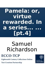 Pamela: or, virtue rewarded. In a series of familiar letters from a beautiful young damsel to her parents: and afterwards, in her exalted condition, between her, and persons of figure and quality, ... The third and fourth volumes. ... By the editor of th